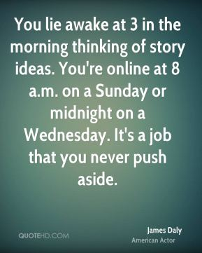 James Daly - You lie awake at 3 in the morning thinking of story ideas. You're online at 8 a.m. on a Sunday or midnight on a Wednesday. It's a job that you never push aside.