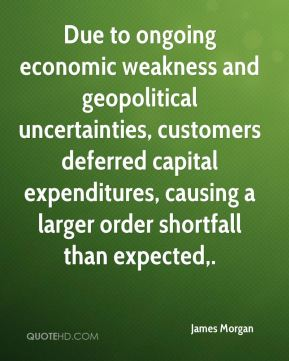 James Morgan - Due to ongoing economic weakness and geopolitical uncertainties, customers deferred capital expenditures, causing a larger order shortfall than expected.