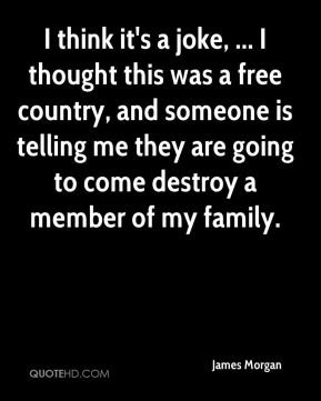 I think it's a joke, ... I thought this was a free country, and someone is telling me they are going to come destroy a member of my family.