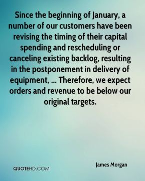 James Morgan - Since the beginning of January, a number of our customers have been revising the timing of their capital spending and rescheduling or canceling existing backlog, resulting in the postponement in delivery of equipment, ... Therefore, we expect orders and revenue to be below our original targets.
