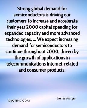 Strong global demand for semiconductors is driving our customers to increase and accelerate their year 2000 capital spending for expanded capacity and more advanced technologies, ... We expect increasing demand for semiconductors to continue throughout 2000, driven by the growth of applications in telecommunications Internet-related and consumer products.