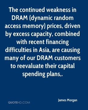 James Morgan - The continued weakness in DRAM (dynamic random access memory) prices, driven by excess capacity, combined with recent financing difficulties in Asia, are causing many of our DRAM customers to reevaluate their capital spending plans.