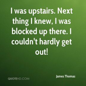 James Thomas - I was upstairs. Next thing I knew, I was blocked up there. I couldn't hardly get out!