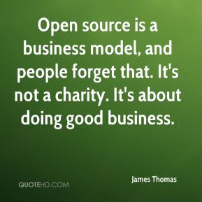 James Thomas - Open source is a business model, and people forget that. It's not a charity. It's about doing good business.
