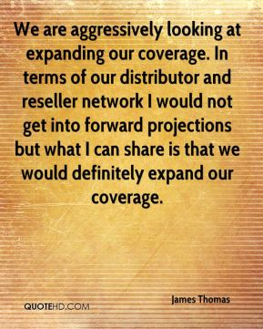 James Thomas - We are aggressively looking at expanding our coverage. In terms of our distributor and reseller network I would not get into forward projections but what I can share is that we would definitely expand our coverage.