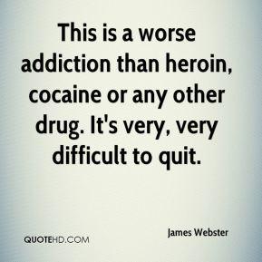 James Webster - This is a worse addiction than heroin, cocaine or any other drug. It's very, very difficult to quit.