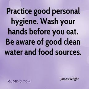 Practice good personal hygiene. Wash your hands before you eat. Be aware of good clean water and food sources.