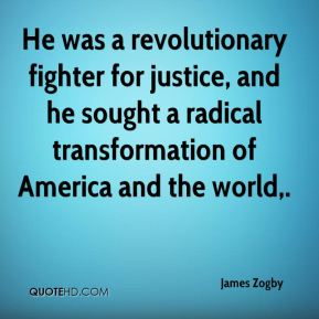He was a revolutionary fighter for justice, and he sought a radical transformation of America and the world.