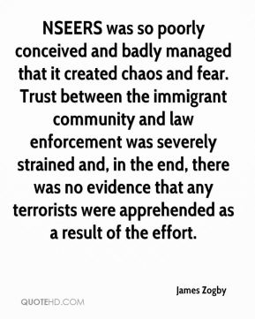James Zogby - NSEERS was so poorly conceived and badly managed that it created chaos and fear. Trust between the immigrant community and law enforcement was severely strained and, in the end, there was no evidence that any terrorists were apprehended as a result of the effort.