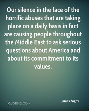 Our silence in the face of the horrific abuses that are taking place on a daily basis in fact are causing people throughout the Middle East to ask serious questions about America and about its commitment to its values.