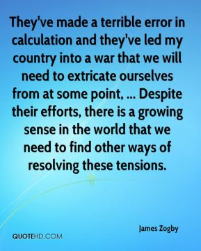 They've made a terrible error in calculation and they've led my country into a war that we will need to extricate ourselves from at some point, ... Despite their efforts, there is a growing sense in the world that we need to find other ways of resolving these tensions.