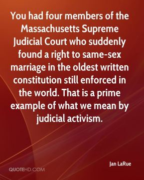 Jan LaRue - You had four members of the Massachusetts Supreme Judicial Court who suddenly found a right to same-sex marriage in the oldest written constitution still enforced in the world. That is a prime example of what we mean by judicial activism.