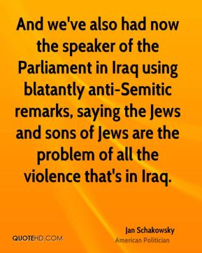 Jan Schakowsky - And we've also had now the speaker of the Parliament in Iraq using blatantly anti-Semitic remarks, saying the Jews and sons of Jews are the problem of all the violence that's in Iraq.