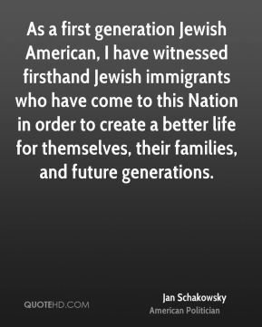 Jan Schakowsky - As a first generation Jewish American, I have witnessed firsthand Jewish immigrants who have come to this Nation in order to create a better life for themselves, their families, and future generations.