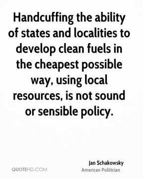 Jan Schakowsky - Handcuffing the ability of states and localities to develop clean fuels in the cheapest possible way, using local resources, is not sound or sensible policy.