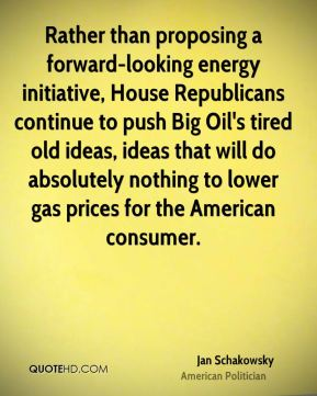 Jan Schakowsky - Rather than proposing a forward-looking energy initiative, House Republicans continue to push Big Oil's tired old ideas, ideas that will do absolutely nothing to lower gas prices for the American consumer.