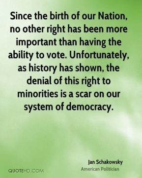 Jan Schakowsky - Since the birth of our Nation, no other right has been more important than having the ability to vote. Unfortunately, as history has shown, the denial of this right to minorities is a scar on our system of democracy.