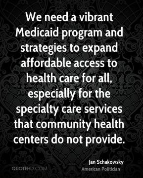 Jan Schakowsky - We need a vibrant Medicaid program and strategies to expand affordable access to health care for all, especially for the specialty care services that community health centers do not provide.