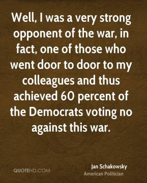 Jan Schakowsky - Well, I was a very strong opponent of the war, in fact, one of those who went door to door to my colleagues and thus achieved 60 percent of the Democrats voting no against this war.