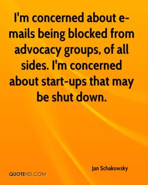 I'm concerned about e-mails being blocked from advocacy groups, of all sides. I'm concerned about start-ups that may be shut down.