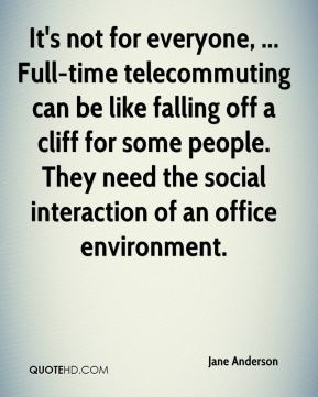 It's not for everyone, ... Full-time telecommuting can be like falling off a cliff for some people. They need the social interaction of an office environment.