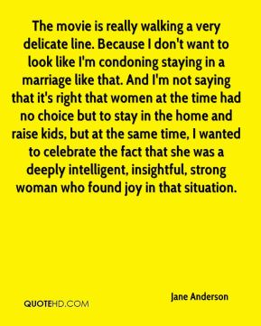 The movie is really walking a very delicate line. Because I don't want to look like I'm condoning staying in a marriage like that. And I'm not saying that it's right that women at the time had no choice but to stay in the home and raise kids, but at the same time, I wanted to celebrate the fact that she was a deeply intelligent, insightful, strong woman who found joy in that situation.