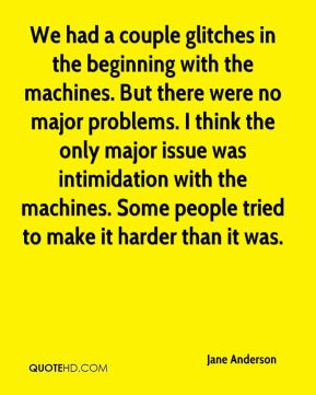 We had a couple glitches in the beginning with the machines. But there were no major problems. I think the only major issue was intimidation with the machines. Some people tried to make it harder than it was.