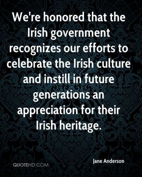 Jane Anderson - We're honored that the Irish government recognizes our efforts to celebrate the Irish culture and instill in future generations an appreciation for their Irish heritage.