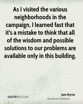 As I visited the various neighborhoods in the campaign, I learned fast that it's a mistake to think that all of the wisdom and possible solutions to our problems are available only in this building.