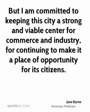 Jane Byrne - But I am committed to keeping this city a strong and viable center for commerce and industry, for continuing to make it a place of opportunity for its citizens.