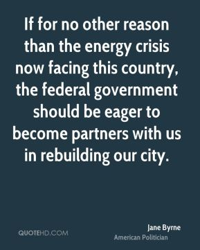 If for no other reason than the energy crisis now facing this country, the federal government should be eager to become partners with us in rebuilding our city.