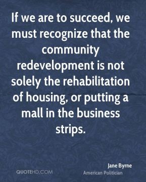 If we are to succeed, we must recognize that the community redevelopment is not solely the rehabilitation of housing, or putting a mall in the business strips.
