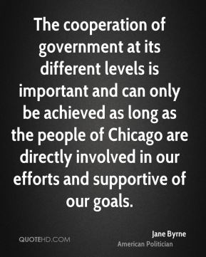 The cooperation of government at its different levels is important and can only be achieved as long as the people of Chicago are directly involved in our efforts and supportive of our goals.