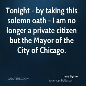 Jane Byrne - Tonight - by taking this solemn oath - I am no longer a private citizen but the Mayor of the City of Chicago.