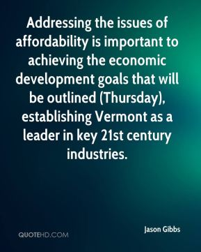 Jason Gibbs - Addressing the issues of affordability is important to achieving the economic development goals that will be outlined (Thursday), establishing Vermont as a leader in key 21st century industries.