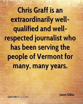 Jason Gibbs  - Chris Graff is an extraordinarily well-qualified and well-respected journalist who has been serving the people of Vermont for many, many years.