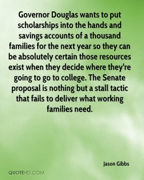 Jason Gibbs  - Governor Douglas wants to put scholarships into the hands and savings accounts of a thousand families for the next year so they can be absolutely certain those resources exist when they decide where they're going to go to college. The Senate proposal is nothing but a stall tactic that fails to deliver what working families need.