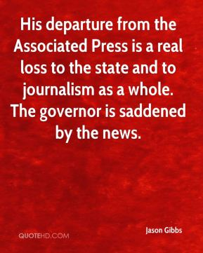 Jason Gibbs  - His departure from the Associated Press is a real loss to the state and to journalism as a whole. The governor is saddened by the news.