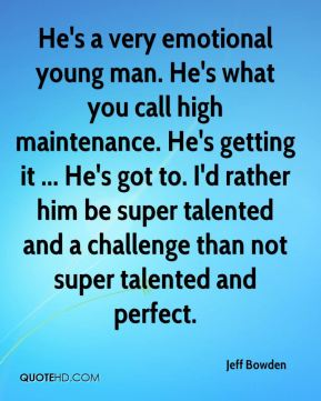 He's a very emotional young man. He's what you call high maintenance. He's getting it ... He's got to. I'd rather him be super talented and a challenge than not super talented and perfect.