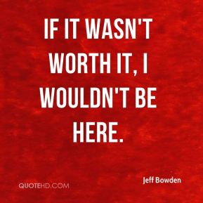 If it wasn't worth it, I wouldn't be here.