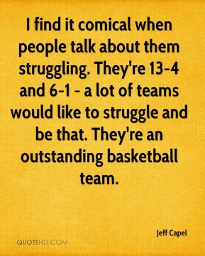 I find it comical when people talk about them struggling. They're 13-4 and 6-1 - a lot of teams would like to struggle and be that. They're an outstanding basketball team.