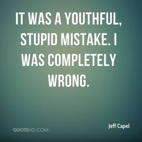 It was a youthful, stupid mistake. I was completely wrong.