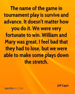 The name of the game in tournament play is survive and advance. It doesn't matter how you do it. We were very fortunate to win. William and Mary was great. I feel bad that they had to lose, but we were able to make some plays down the stretch.