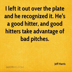 Jeff Harris  - I left it out over the plate and he recognized it. He's a good hitter, and good hitters take advantage of bad pitches.