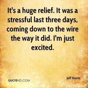 Jeff Harris  - It's a huge relief. It was a stressful last three days, coming down to the wire the way it did. I'm just excited.