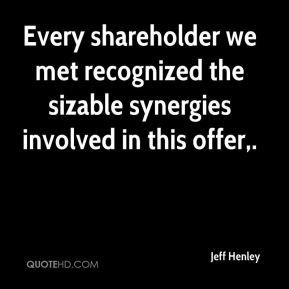 Jeff Henley  - Every shareholder we met recognized the sizable synergies involved in this offer.