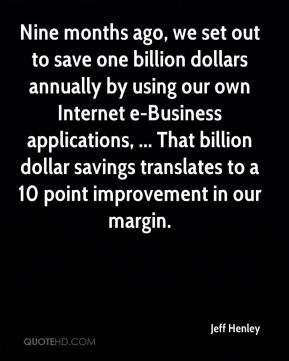 Jeff Henley  - Nine months ago, we set out to save one billion dollars annually by using our own Internet e-Business applications, ... That billion dollar savings translates to a 10 point improvement in our margin.