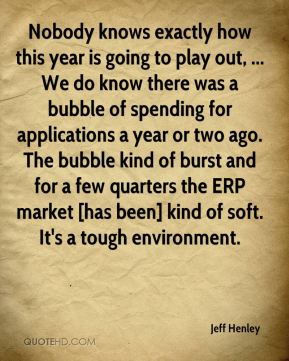 Jeff Henley  - Nobody knows exactly how this year is going to play out, ... We do know there was a bubble of spending for applications a year or two ago. The bubble kind of burst and for a few quarters the ERP market [has been] kind of soft. It's a tough environment.