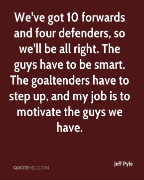 Jeff Pyle  - We've got 10 forwards and four defenders, so we'll be all right. The guys have to be smart. The goaltenders have to step up, and my job is to motivate the guys we have.
