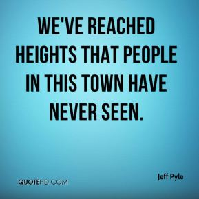 Jeff Pyle  - We've reached heights that people in this town have never seen.